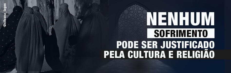 NENHUM SOFRIMENTO PODE SER JUSTIFICADO PELA CULTURA E RELIGIÃO